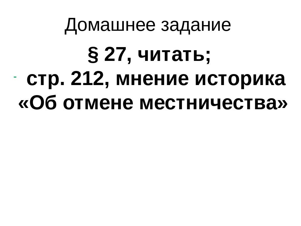 Домашнее задание § 27, читать; стр. 212, мнение историка «Об отмене местничес...