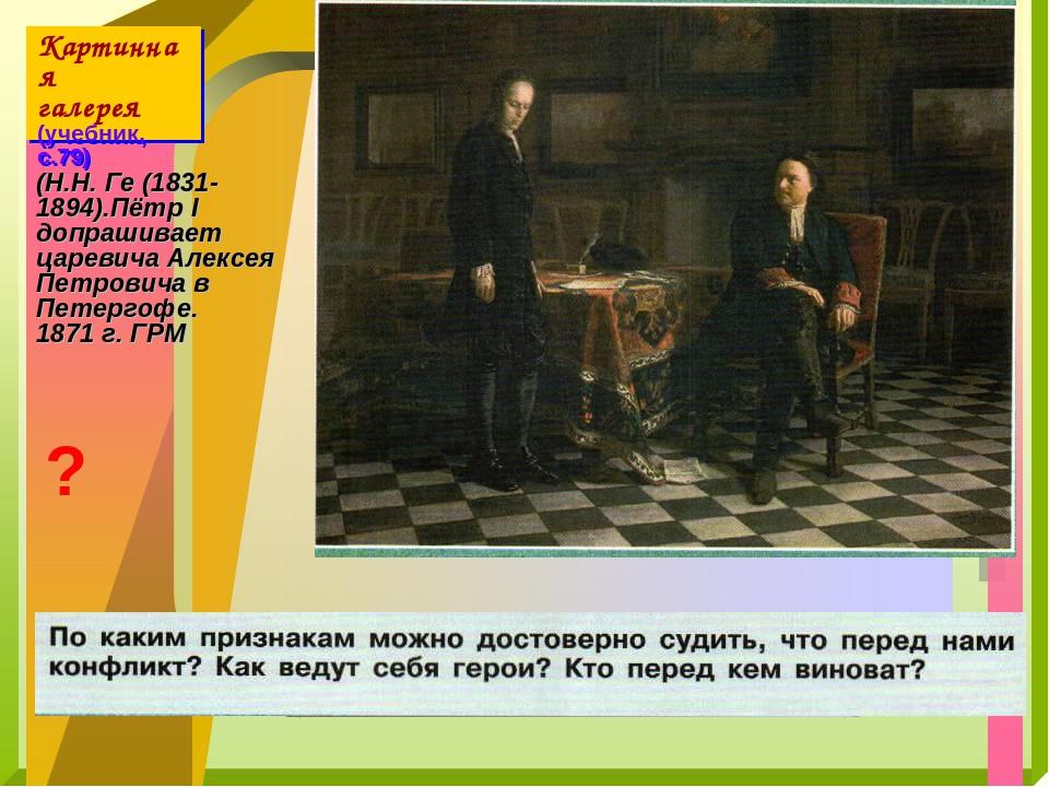 Картинная галерея (учебник, с.79) (Н.Н. Ге (1831-1894).Пётр I допрашивает цар...