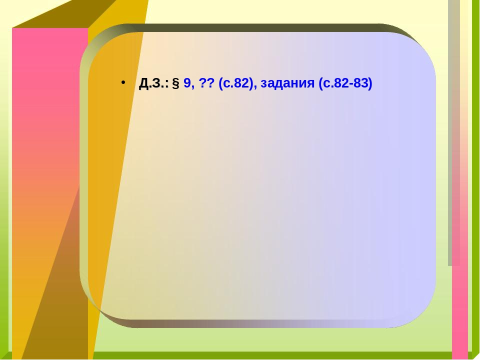 Д.З.: § 9, ?? (с.82), задания (с.82-83)