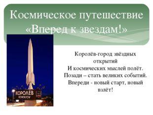 Космическое путешествие «Вперед к звездам!» Королёв-город звёздных открытий И
