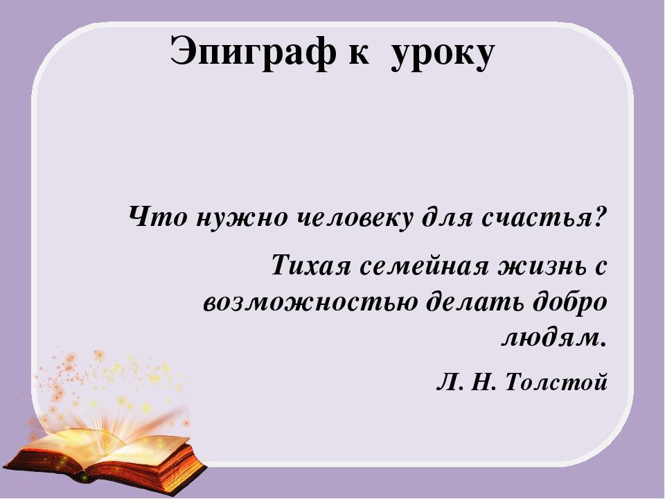 Эпиграф к уроку Что нужно человеку для счастья? Тихая семейная жизнь с возмож...