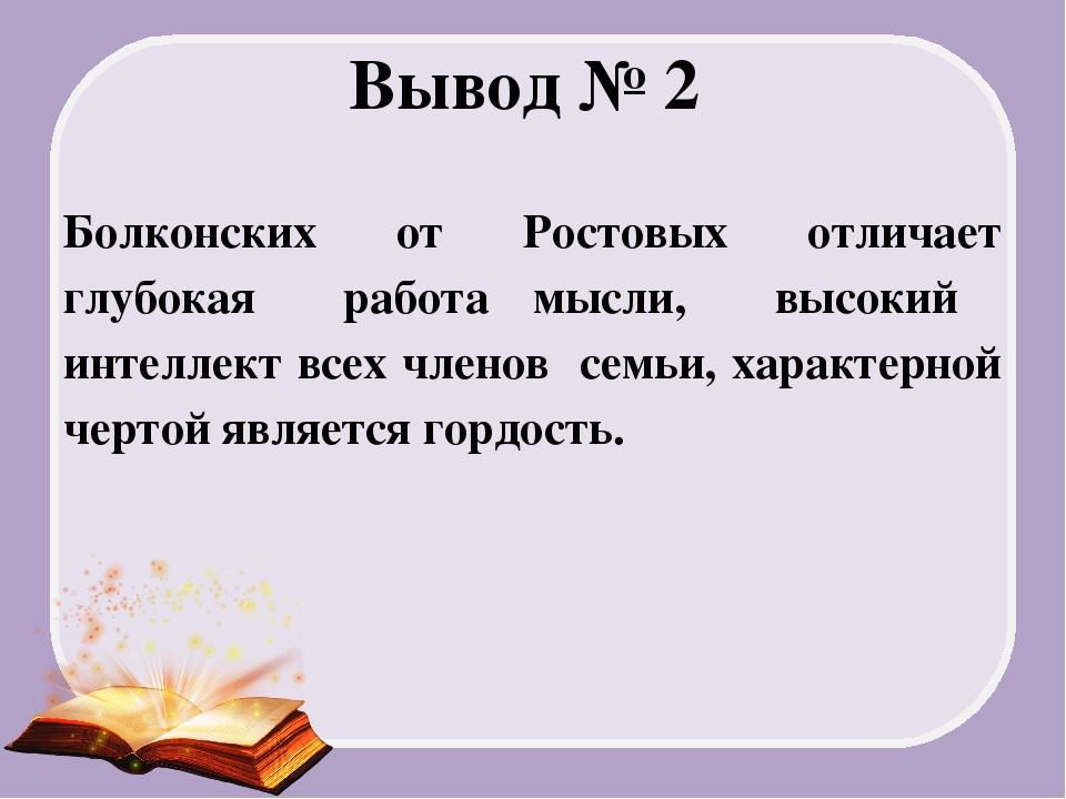 Вывод № 2 Болконских от Ростовых отличает глубокая работа мысли, высокий инте...