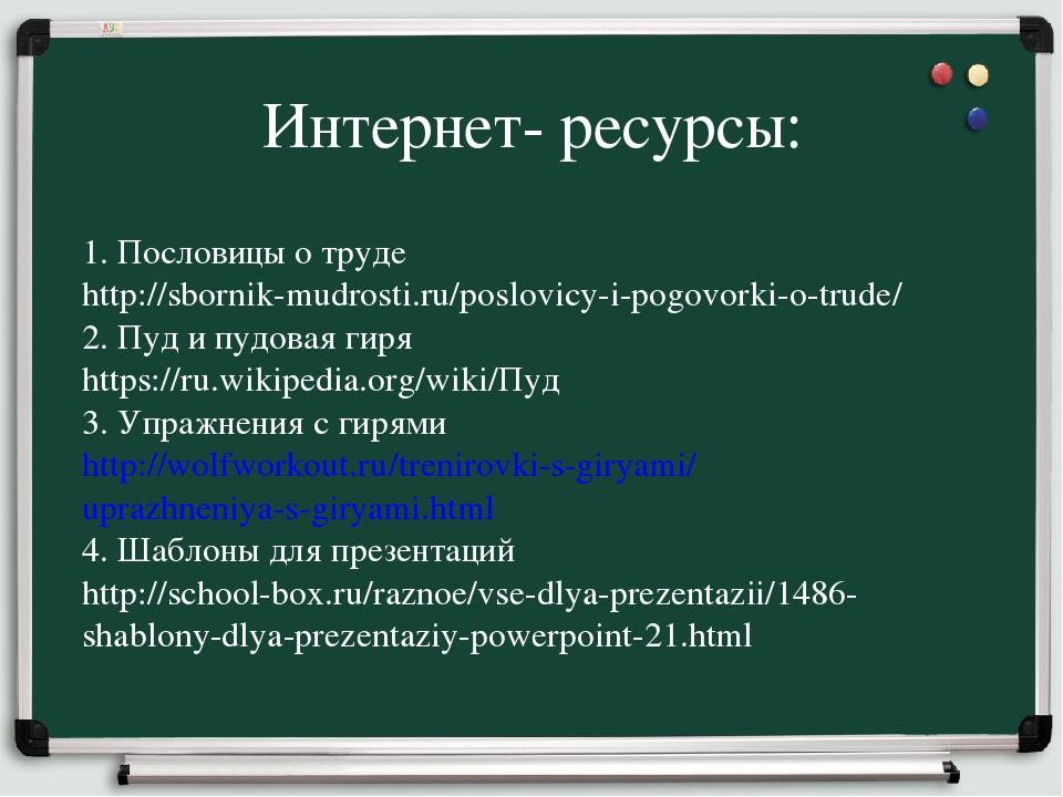 Интернет- ресурсы: 1. Пословицы о труде http://sbornik-mudrosti.ru/poslovicy-...