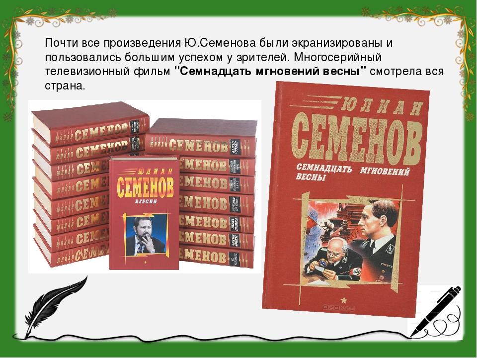 Почти все произведения Ю.Семенова были экранизированы и пользовались большим...
