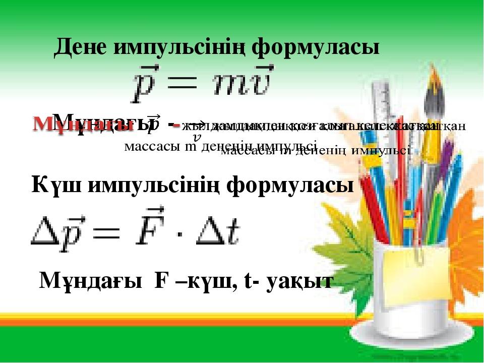 — Күш импульсінің формуласы Дене импульсінің формуласы Мұндағы F –күш, t- уақыт
