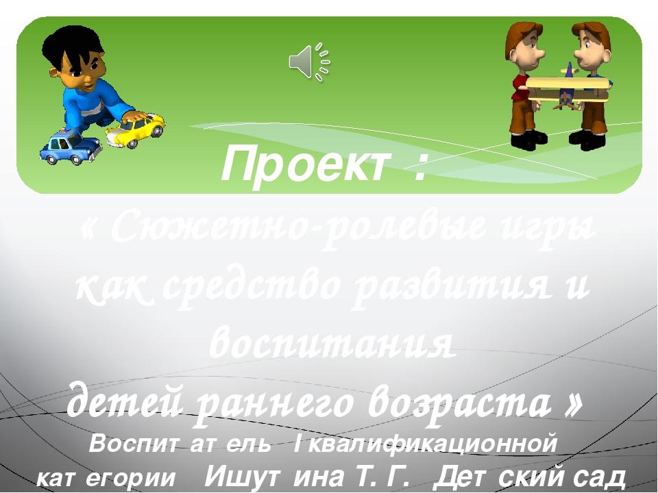 Проект: « Сюжетно-ролевые игры как средство развития и воспитания детей ранне...