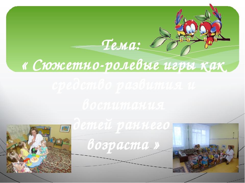 Тема: « Сюжетно-ролевые игры как средство развития и воспитания детей раннего...