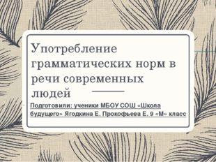 Употребление грамматических норм в речи современных людей Подготовили: ученик