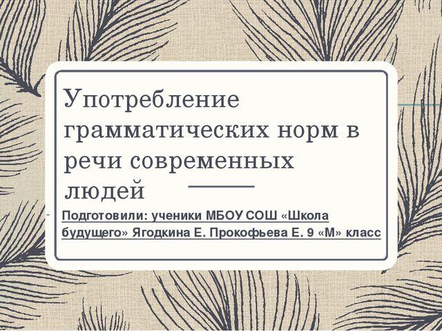 Употребление грамматических норм в речи современных людей Подготовили: ученик...