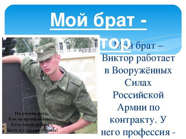 Мой брат – Виктор работает в Вооружённых Силах Российской Армии по контракту....