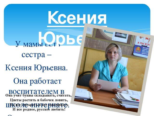 У мамы есть сестра – Ксения Юрьевна. Она работает воспитателем в школе-интерн...