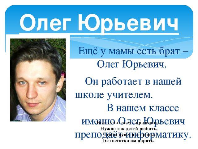 Ещё у мамы есть брат – Олег Юрьевич. Он работает в нашей школе учителем. В на...