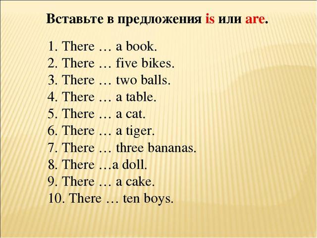 Вставьте в предложения is или are. 1. There … a book. 2. There … five bikes....