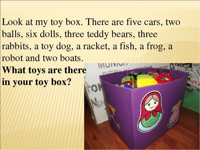 Look at my toy box. There are five cars, two balls, six dolls, three teddy be...