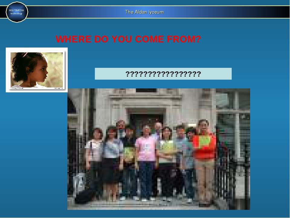 The Aldan lyceum MULTIMEDIA technology WHERE DO YOU COME FROM? ??????????????...