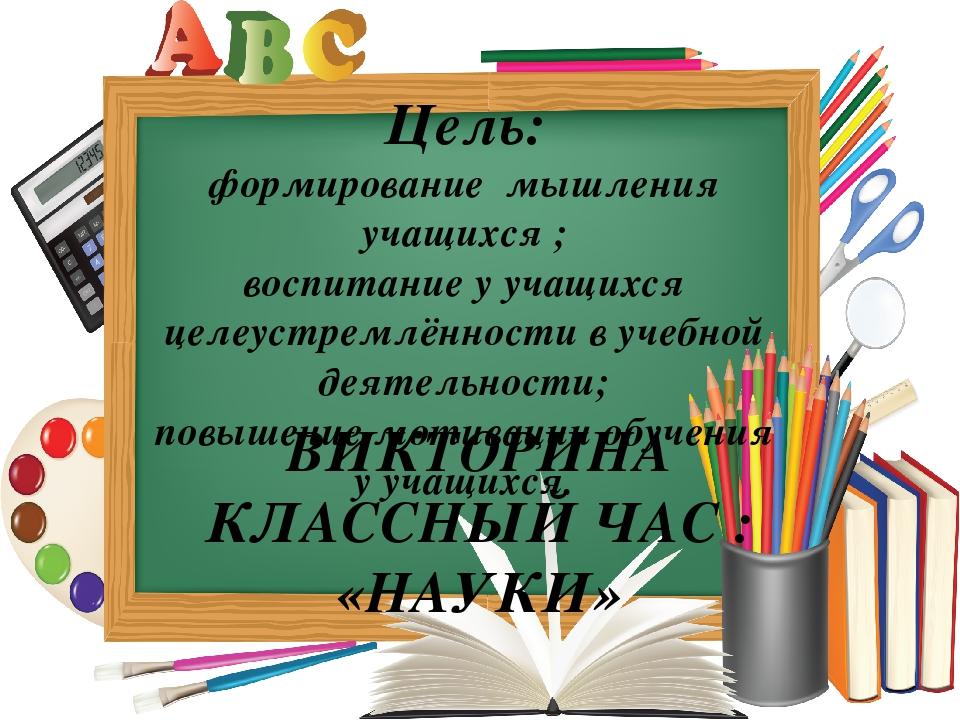Цель: формирование мышления учащихся ; воспитание у учащихся целеустремлённос...