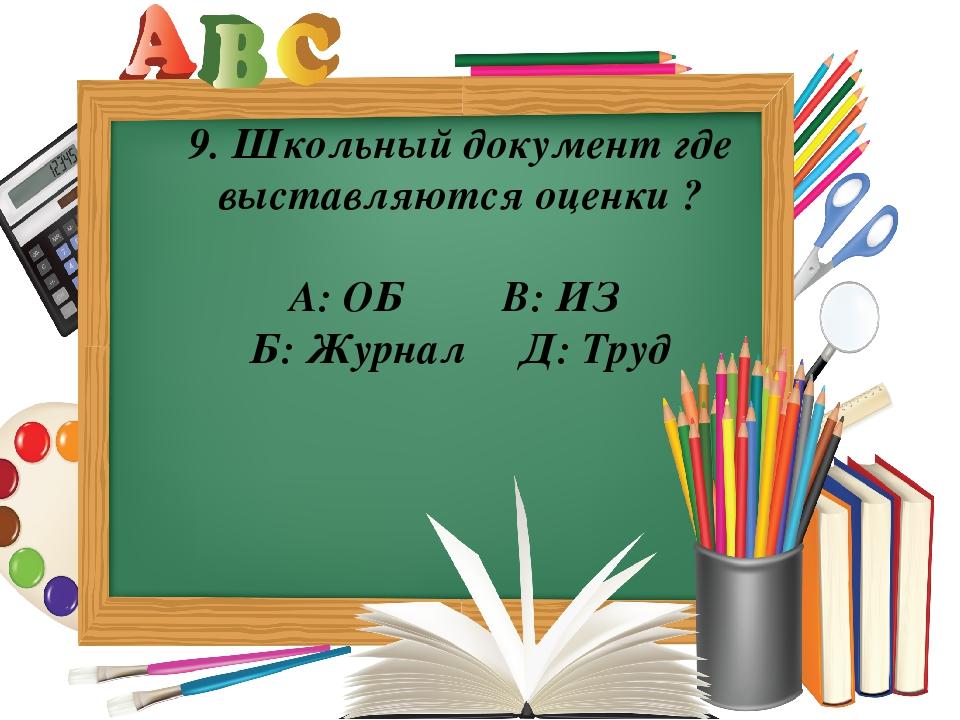9. Школьный документ где выставляются оценки ? А: ОБ В: ИЗ Б: Журнал Д: Труд