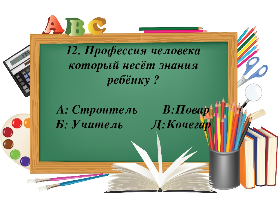12. Профессия человека который несёт знания ребёнку ? А: Строитель В:Повар Б:...