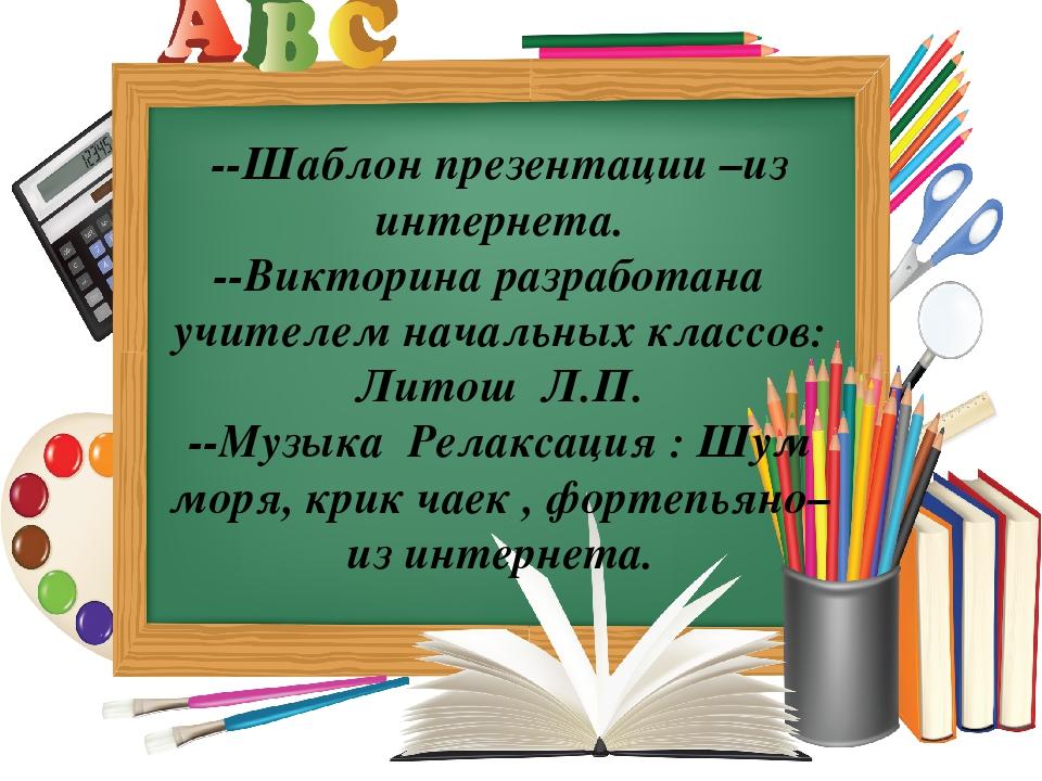 --Шаблон презентации –из интернета. --Викторина разработана учителем начальны...