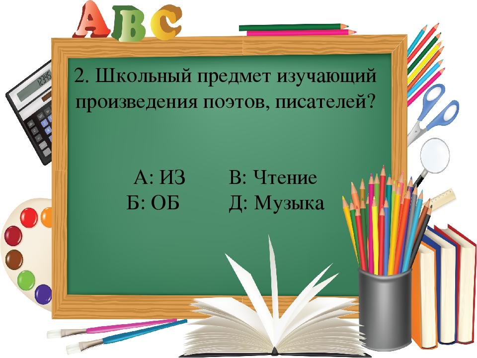 2. Школьный предмет изучающий произведения поэтов, писателей? А: ИЗ В: Чтение...