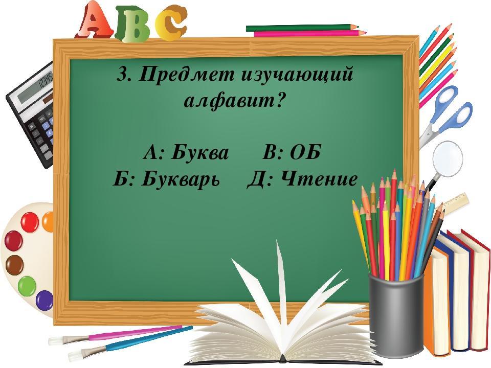 3. Предмет изучающий алфавит? А: Буква В: ОБ Б: Букварь Д: Чтение