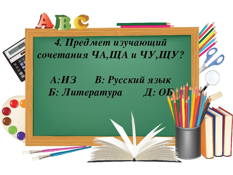 4. Предмет изучающий сочетания ЧА,ЩА и ЧУ,ЩУ? А:ИЗ В: Русский язык Б: Литерат...