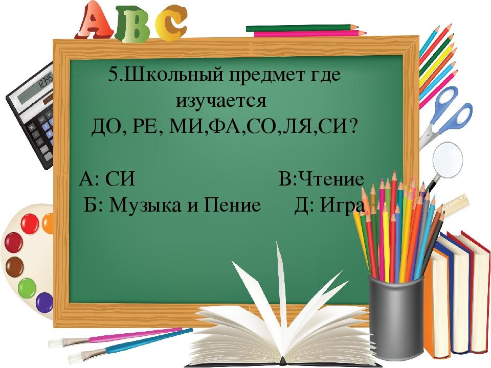 5.Школьный предмет где изучается ДО, РЕ, МИ,ФА,СО,ЛЯ,СИ? А: СИ В:Чтение Б: Му...