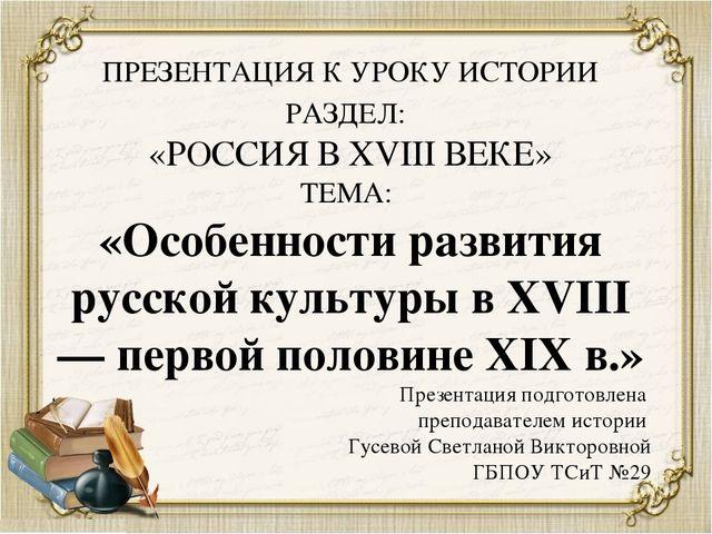 ПРЕЗЕНТАЦИЯ К УРОКУ ИСТОРИИ РАЗДЕЛ: «РОССИЯ В XVIII ВЕКЕ» ТЕМА: «Особенности...