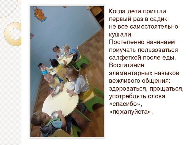 Когда дети пришли первый раз в садик не все самостоятельно кушали. Постепенно...