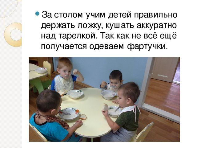 За столом учим детей правильно держать ложку, кушать аккуратно над тарелкой....