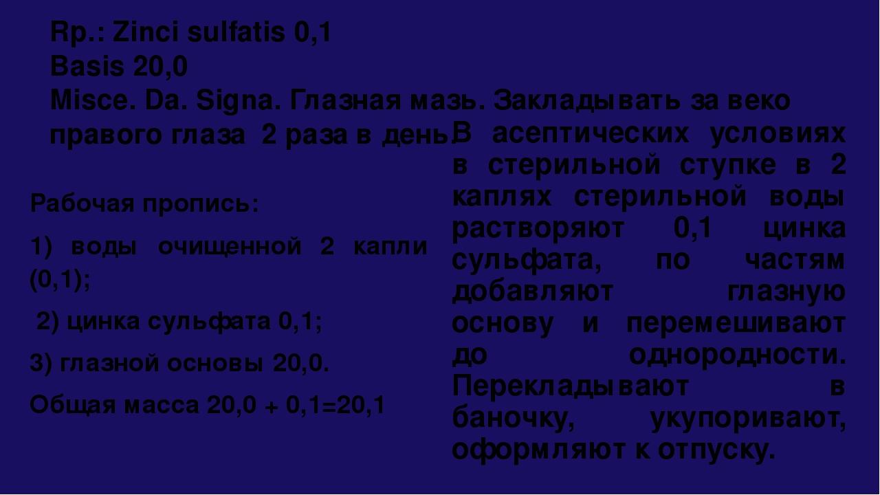 Rp.: Zinci sulfatis 0,1 Basis 20,0 Misce. Da. Signa. Глазная мазь. Закладыват...