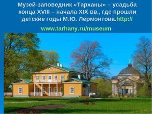 Музей-заповедник «Тарханы» – усадьба конца XVIII – начала XIX вв., где прошли