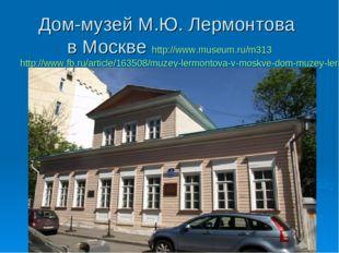 Дом-музей М.Ю. Лермонтова в Москве http://www.museum.ru/m313 http://www.fb.ru