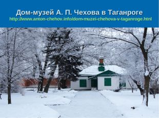 Дом-музей А. П. Чехова в Таганроге http://www.anton-chehov.info/dom-muzei-che
