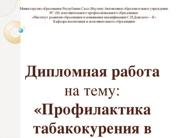 Дипломная работа Профилактика табакокурения в процессе  Министерство образования Республики Саха Якутия Автономное образовательное