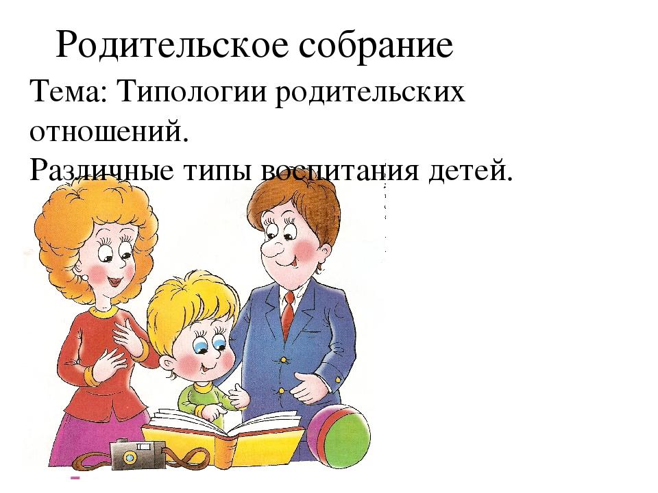 Родительское собрание Тема: Типологии родительских отношений. Различные типы...