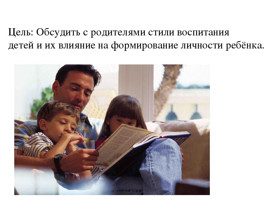 Цель: Обсудить с родителями стили воспитания детей и их влияние на формирован...
