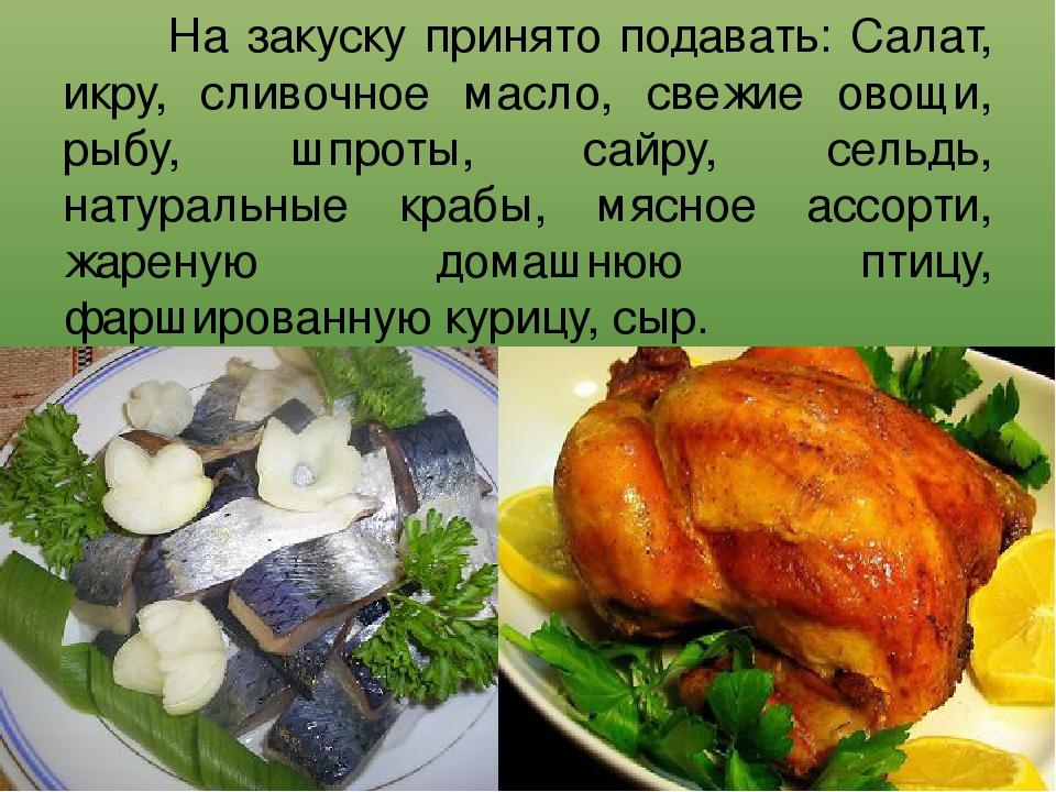 На закуску принято подавать: Салат, икру, сливочное масло, свежие овощи, ры...