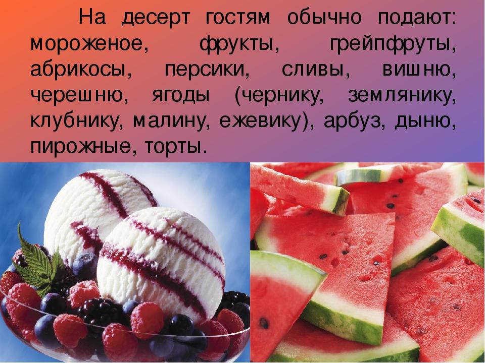 На десерт гостям обычно подают: мороженое, фрукты, грейпфруты, абрикосы, пе...
