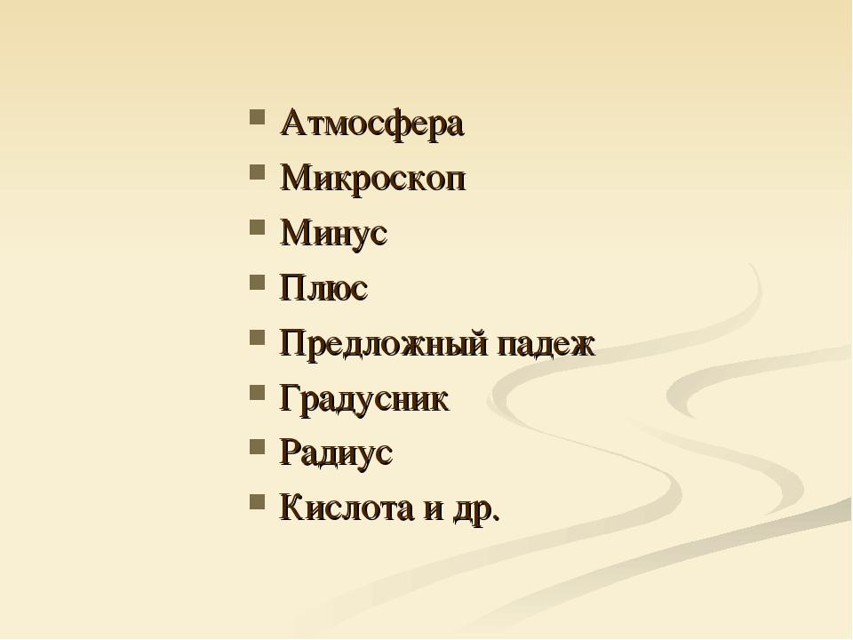 Атмосфера Микроскоп Минус Плюс Предложный падеж Градусник Радиус Кислота и др.