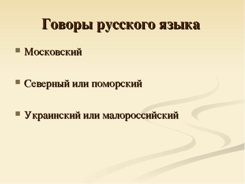 Говоры русского языка Московский Северный или поморский Украинский или малоро...