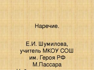 Наречие. Е.И. Шумилова, учитель МКОУ СОШ им. Героя РФ М.Пассара Найхинского с