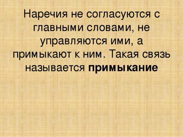 Наречия не согласуются с главными словами, не управляются ими, а примыкают к...