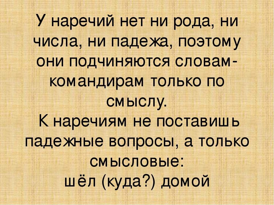 У наречий нет ни рода, ни числа, ни падежа, поэтому они подчиняются словам-ко...