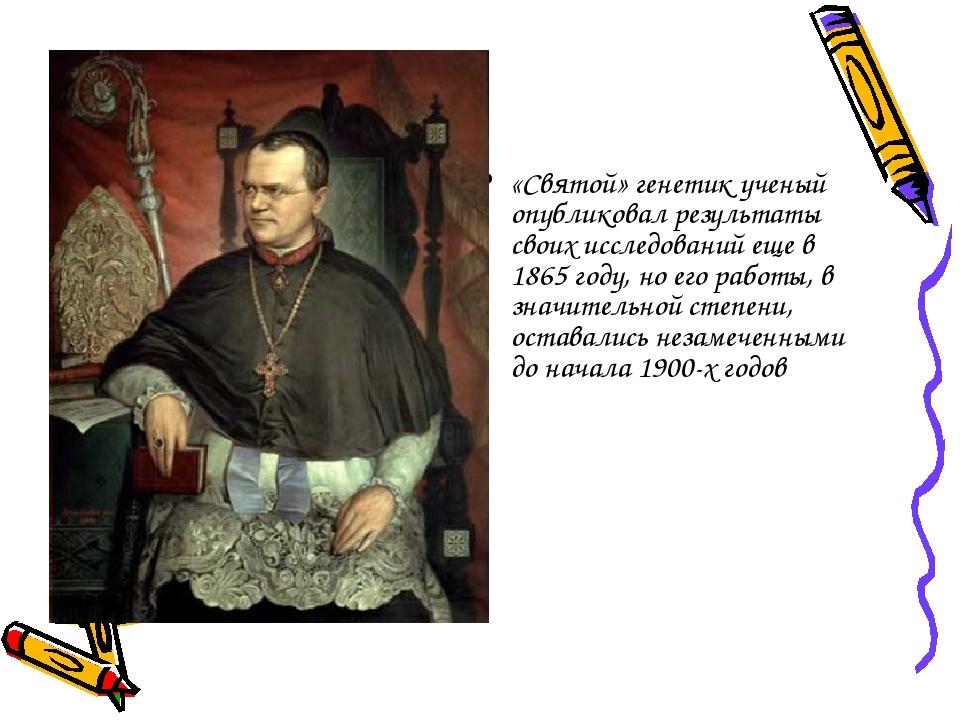 «Святой» генетик ученый опубликовал результаты своих исследований еще в 1865...