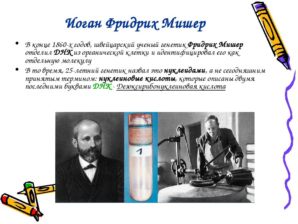 Иоган Фридрих Мишер В конце 1860-х годов, швейцарский ученый генетик Фридрих...