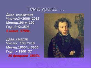 Тема урока: … Дата рождения Число:Х+2006=2012 Месяц:196-у=190 Год: 2*Х=3598 6