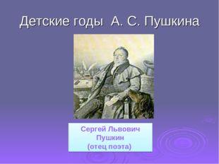 Детские годы А. С. Пушкина Сергей Львович Пушкин (отец поэта)