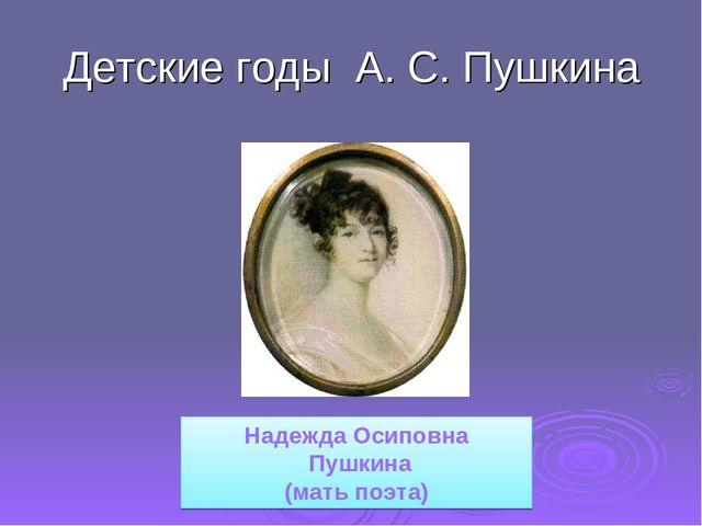 Детские годы А. С. Пушкина Надежда Осиповна Пушкина (мать поэта)