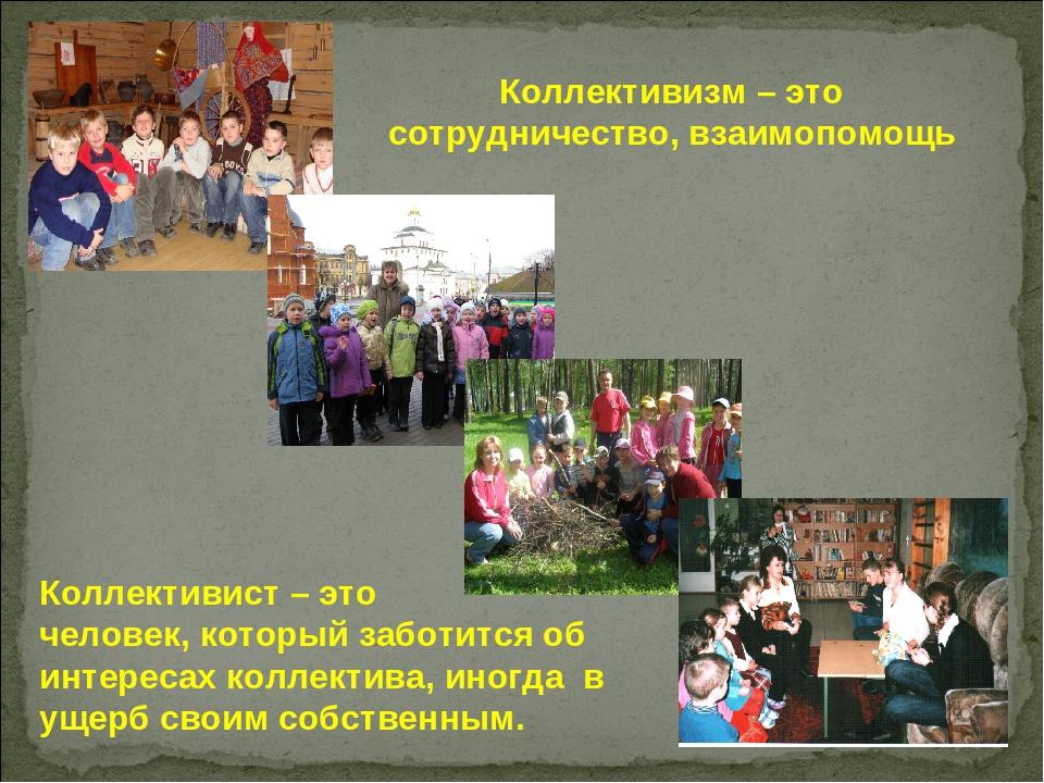 Коллективизм – это сотрудничество, взаимопомощь Коллективист – это человек, к...
